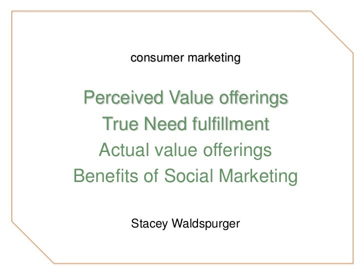 consumer marketing<br />Perceived Value offerings<br />True Need fulfillment<br />Actual value offerings<br />Benefits of ...