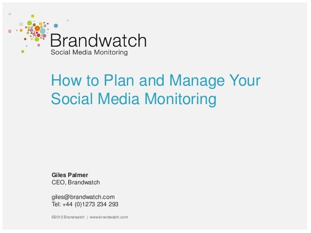 How to Plan and Manage Your Social Media Monitoring Giles Palmer CEO, Brandwatch giles@brandwatch.com Tel: +44 (0)1273 234...