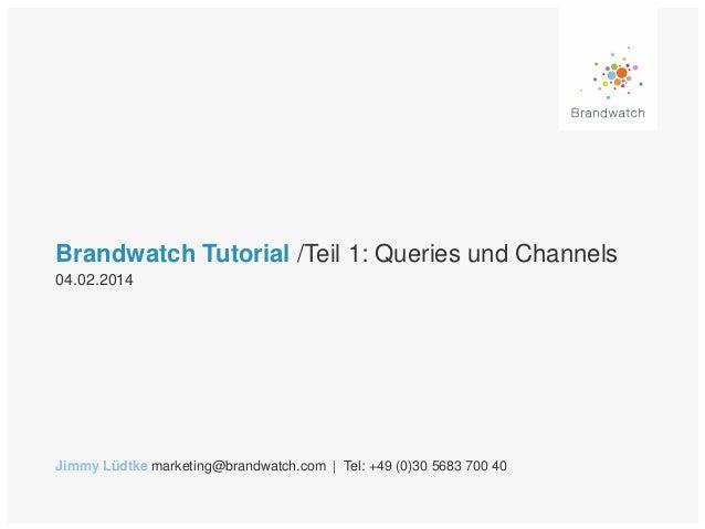 Brandwatch Tutorial /Teil 1: Queries und Channels 04.02.2014  Jimmy Lüdtke marketing@brandwatch.com | Tel: +49 (0)30 5683 ...