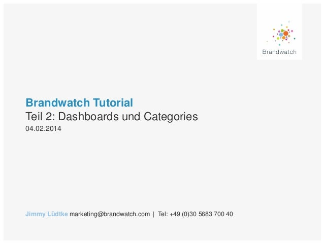 Brandwatch Tutorial Teil 2: Dashboards und Categories 04.02.2014  Jimmy Lüdtke marketing@brandwatch.com | Tel: +49 (0)30 5...