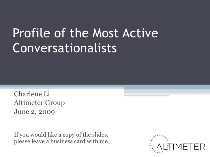 Profile of the Most Active Conversationalists Charlene Li Altimeter Group June 2, 2009 If you would like a copy of the sli...