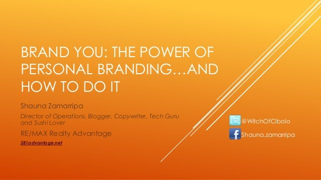 BRAND YOU: THE POWER OF PERSONAL BRANDING…AND HOW TO DO IT Shauna Zamarripa Director of Operations, Blogger, Copywriter, T...