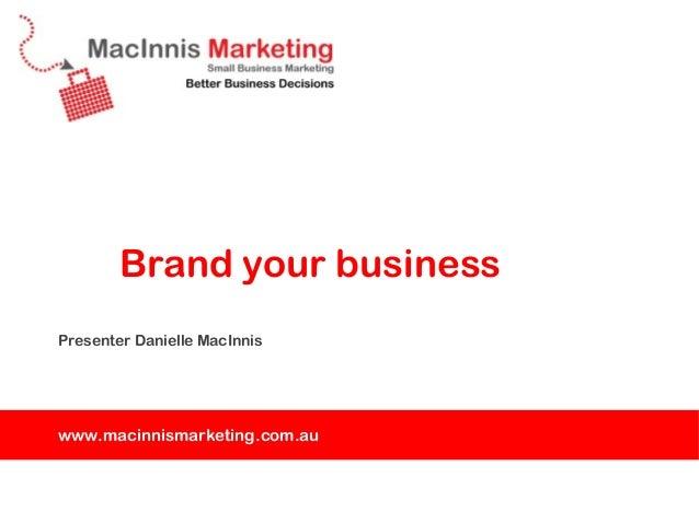 Brand your businessPresenter Danielle MacInniswww.macinnismarketing.com.au