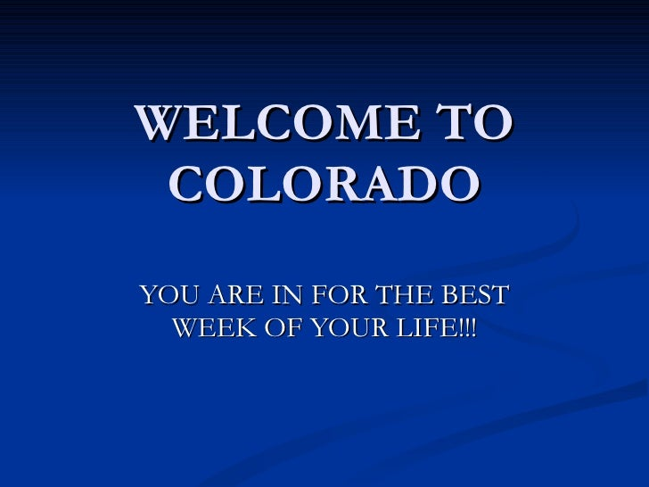 WELCOME TO COLORADO YOU ARE IN FOR THE BEST WEEK OF YOUR LIFE!!!