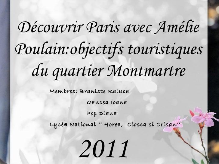D é couvrir Paris avec Am é lie Poulain:o bjectifs touristiques du quartier Montmartre Membres: Braniste Raluca  Oancea Io...