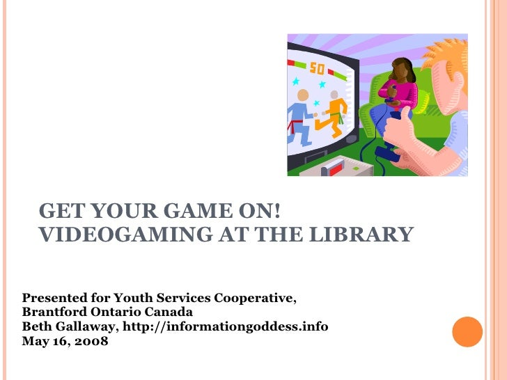 GET YOUR GAME ON!  VIDEOGAMING AT THE LIBRARY Presented for Youth Services Cooperative,  Brantford Ontario Canada Beth Gal...