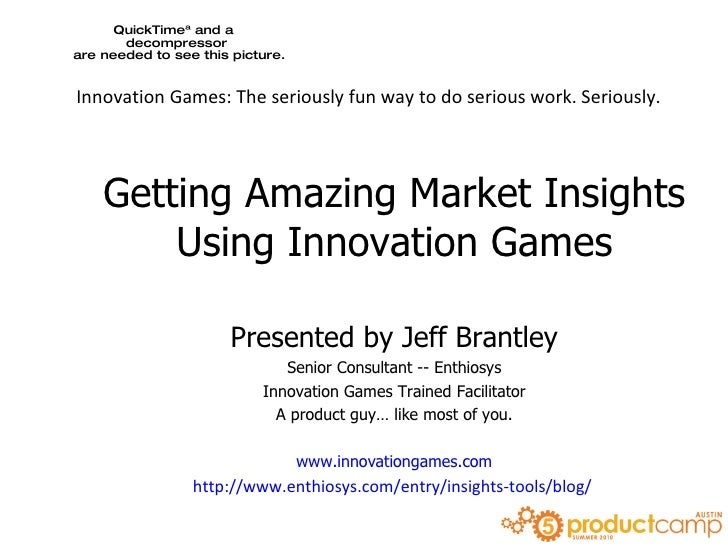 Getting Amazing Market Insights Using Innovation Games Presented by Jeff Brantley Senior Consultant -- Enthiosys Innovatio...