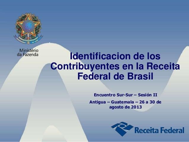 Identificacion de los Contribuyentes en la Receita Federal de Brasil Encuentro Sur-Sur – Sesión II Antigua – Guatemala – 2...