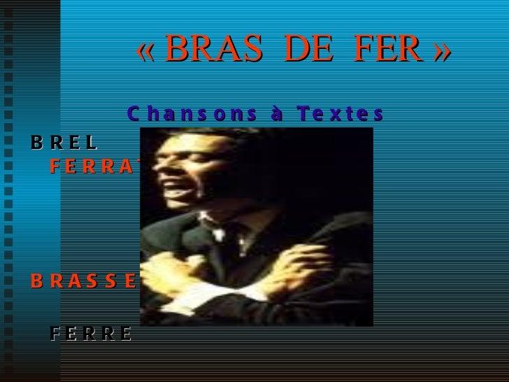 «BRAS   DE  FER» <ul><li>Chansons à Textes </li></ul><ul><li>BREL    FERRAT </li></ul><ul><li>BRASSENS </li></ul><ul><li...