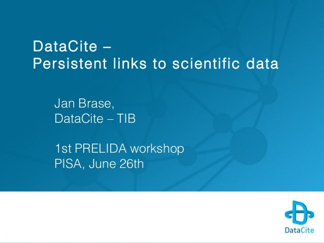 DataCite – Persistent links to scientific data Jan Brase, DataCite – TIB 1st PRELIDA workshop PISA, June 26th