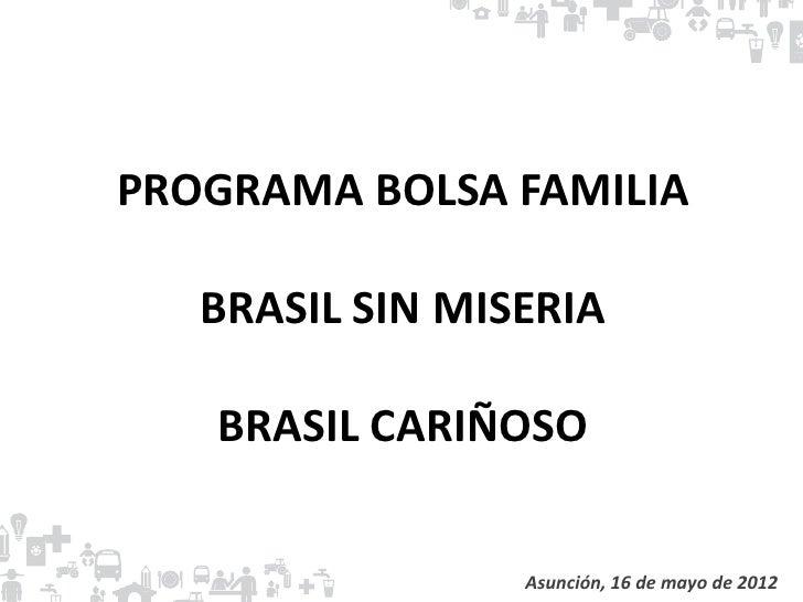 PROGRAMA BOLSA FAMILIA   BRASIL SIN MISERIA   BRASIL CARIÑOSO                 Asunción, 16 de mayo de 2012