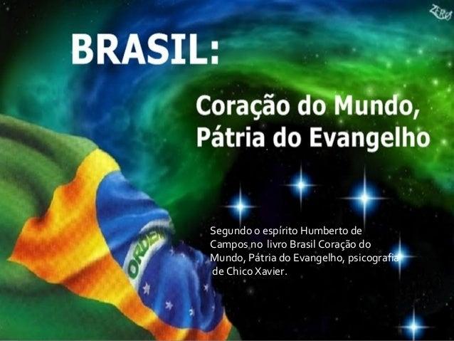 Segundo o espírito Humberto de Campos no livro Brasil Coração do Mundo, Pátria do Evangelho, psicografia de Chico Xavier.