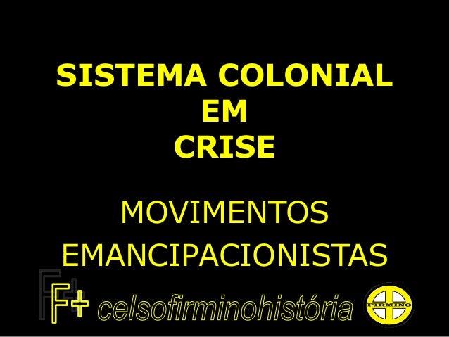 SISTEMA COLONIAL EM CRISE MOVIMENTOS EMANCIPACIONISTAS