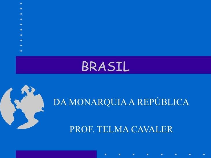 BRASIL DA MONARQUIA A REPÚBLICA PROF. TELMA CAVALER
