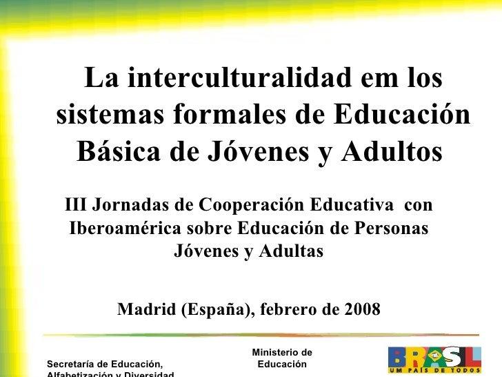La interculturalidad em los sistemas formales de Educación Básica de Jóvenes y Adultos  III Jornadas de Cooperación Educat...