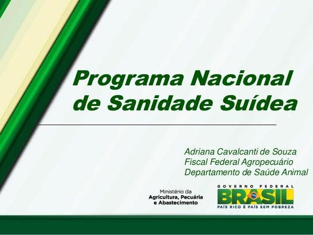 Programa Nacional de Sanidade Suídea Adriana Cavalcanti de Souza Fiscal Federal Agropecuário Departamento de Saúde Animal