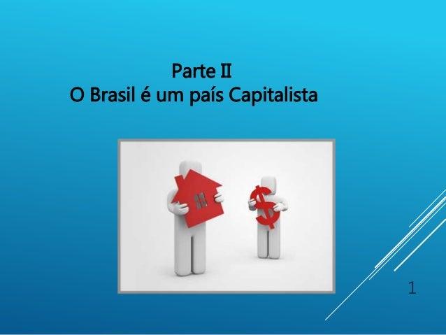 1 Parte II O Brasil é um país Capitalista