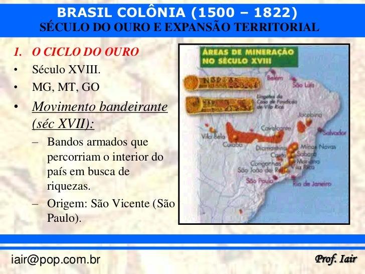 BRASIL COLÔNIA (1500 – 1822)    SÉCULO DO OURO E EXPANSÃO TERRITORIAL1. O CICLO DO OURO• Século XVIII.• MG, MT, GO• Movime...