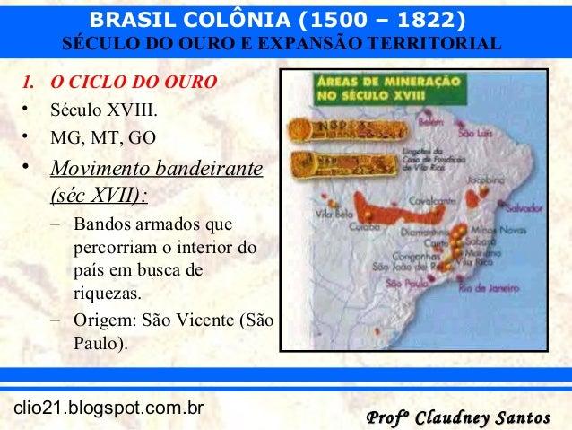 BRASIL COLÔNIA (1500 – 1822) Profº Claudney SantosProfº Claudney Santosclio21.blogspot.com.br SÉCULO DO OURO E EXPANSÃO TE...