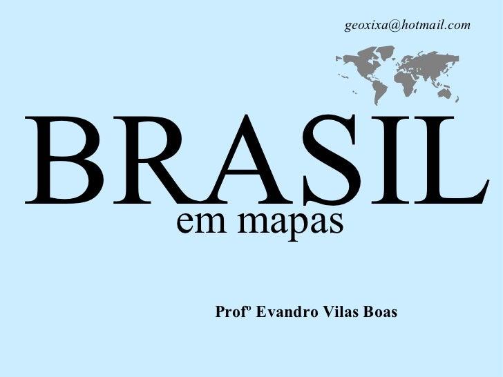 BRASIL <ul><ul><li>em mapas </li></ul></ul>Profº Evandro Vilas Boas    [email_address]