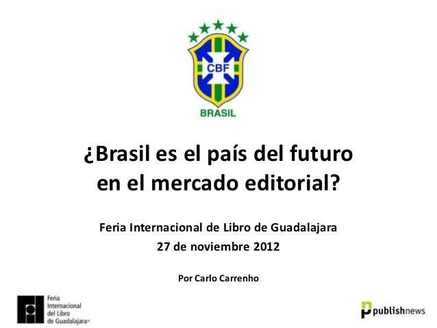 ¿Brasil es el país del futuro en el mercado editorial? Feria Internacional de Libro de Guadalajara            27 de noviem...