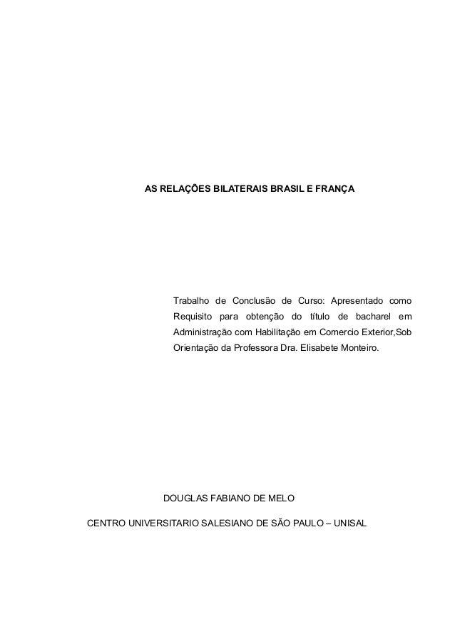 AS RELAÇÕES BILATERAIS BRASIL E FRANÇA                Trabalho de Conclusão de Curso: Apresentado como                Requ...