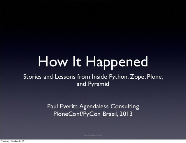 How It Happened Stories and Lessons from Inside Python, Zope, Plone, and Pyramid Paul Everitt,Agendaless Consulting PloneC...