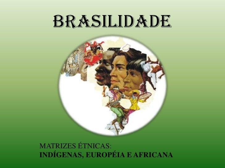 BRASILIDADE<br />   MATRIZES ÉTNICAS:<br />   INDÍGENAS, EUROPÉIA E AFRICANA <br />