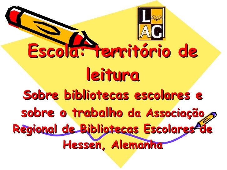 Escola: território de leitura Sobre bibliotecas escolares e sobre o trabalho  da Associação Regional de Bibliotecas Escola...