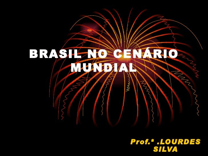 BRASIL NO CENÁRIO    MUNDIAL           Prof.ª .LOURDES                 SILVA