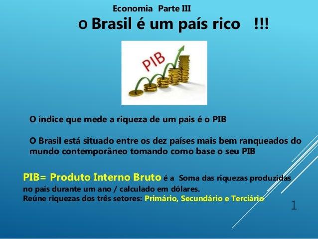 1 Economia Parte III O Brasil é um país rico !!! PIB= Produto Interno Bruto é a Soma das riquezas produzidas no país duran...