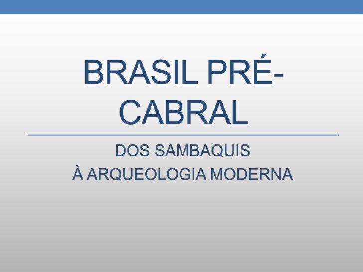 Brasil pré-cabral<br />DOS SAMBAQUIS <br />À ARQUEOLOGIA MODERNA<br />