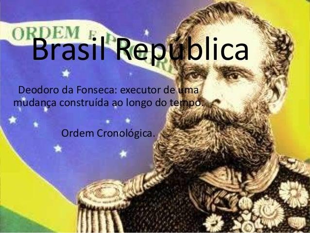 Brasil República Deodoro da Fonseca: executor de uma mudança construída ao longo do tempo. Ordem Cronológica.