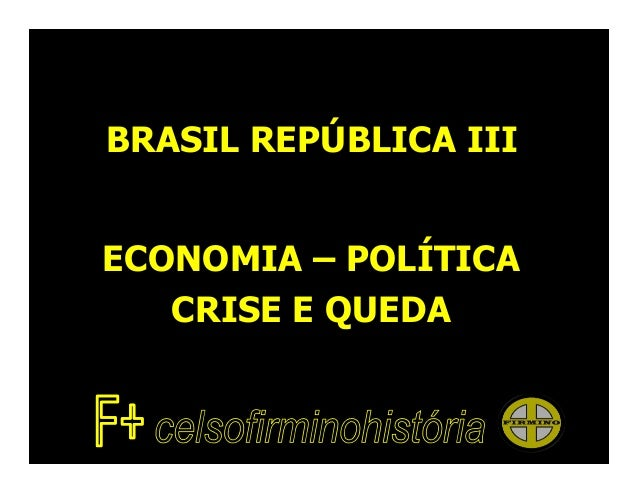 BRASIL REPÚBLICA IIIECONOMIA – POLÍTICA   CRISE E QUEDA
