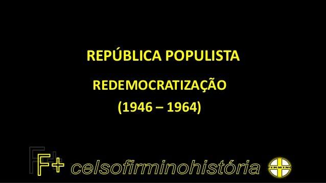 REPÚBLICA POPULISTA REDEMOCRATIZAÇÃO (1946 – 1964)