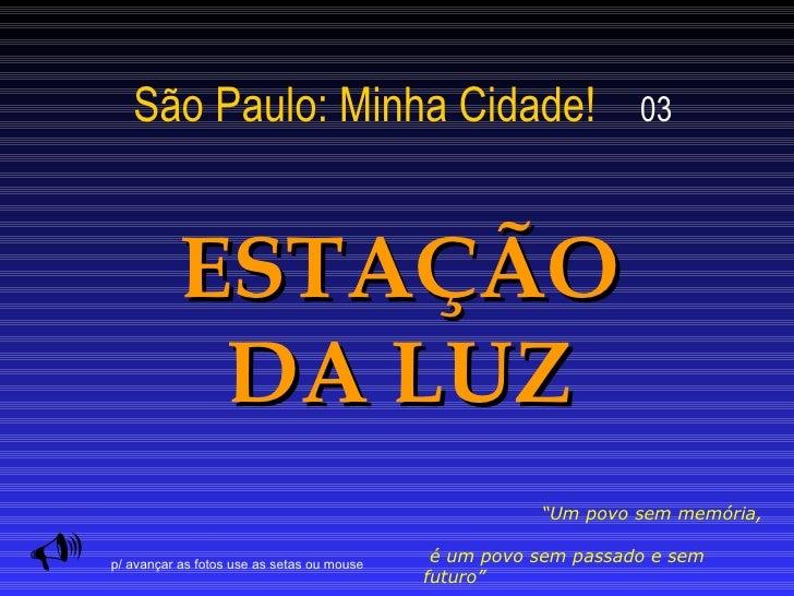 """São Paulo: Minha Cidade!   03 ESTAÇÃO DA LUZ  """" Um povo sem memória,  é um povo sem passado e sem futuro""""  (autor desconh..."""