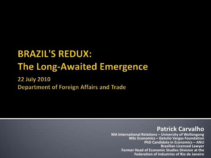 BRAZIL'S REDUX:The Long-Awaited Emergence22 July 2010Department of Foreign Affairs and Trade<br />Patrick Carvalho<br />MA...