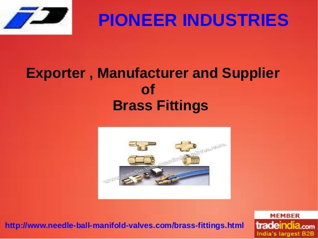 PIONEER INDUSTRIES http://www.needle-ball-manifold-valves.com/brass-fittings.html Exporter , Manufacturer and Supplier of ...
