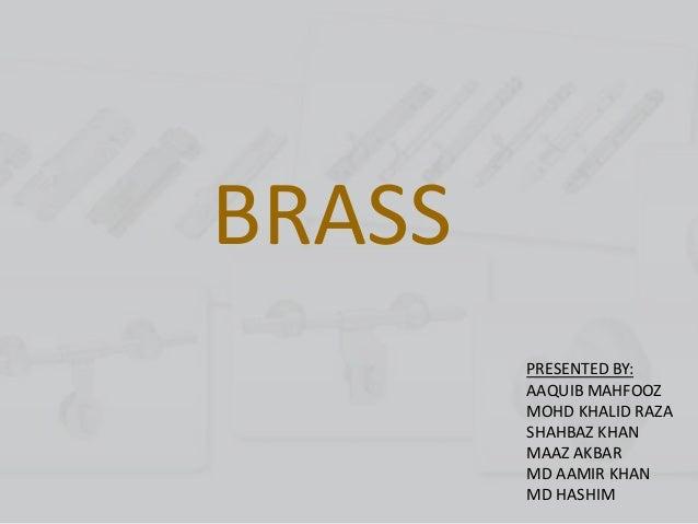 BRASS PRESENTED BY: AAQUIB MAHFOOZ MOHD KHALID RAZA SHAHBAZ KHAN MAAZ AKBAR MD AAMIR KHAN MD HASHIM