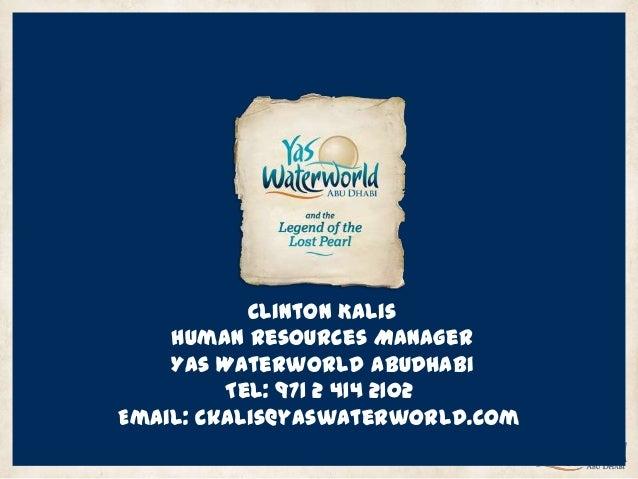 Clinton Kalis Human Resources Manager Yas Waterworld AbuDhabi Tel: 971 2 414 2102 Email: ckalis@yaswaterworld.com