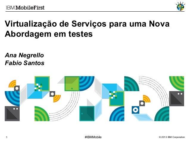 Virtualização de Serviços para uma Nova Abordagem em testes Ana Negrello Fabio Santos  1  #IBMMobile  © 2013 IBM Corporati...
