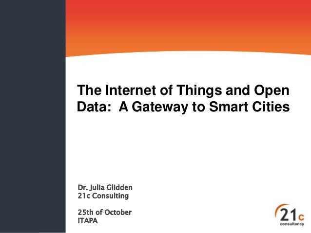 The Internet of Things and OpenData: A Gateway to Smart CitiesDr. Julia Glidden21c Consulting25th of OctoberITAPA