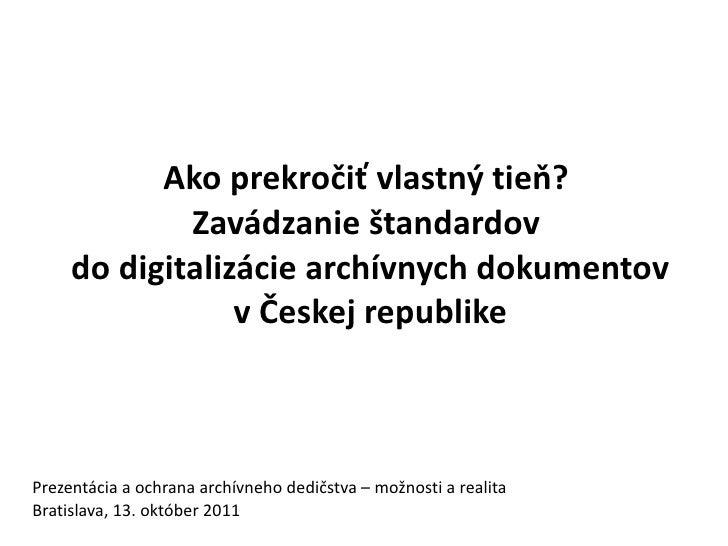 Ako prekročiť vlastný tieň?             Zavádzanie štandardov     do digitalizácie archívnych dokumentov                 v...