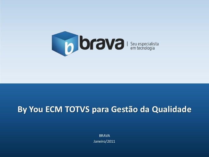 BRAVA<br />Janeiro/2011<br />ByYou ECM TOTVS para Gestão da Qualidade<br />