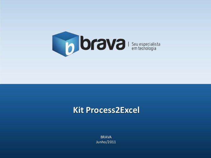 Kit Process2Excel<br />BRAVA<br />Junho/2011<br />