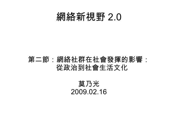 網絡新視野 2.0 第二節:網絡社群在社會發揮的影響: 從政治到社會生活文化 莫乃光 2009.02.16