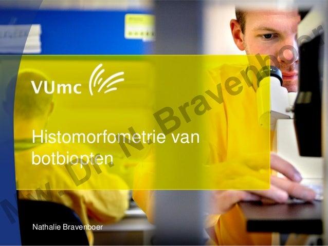 Nathalie Bravenboer Histomorfometrie van botbiopten Mw. Dr. N. Bravenboer