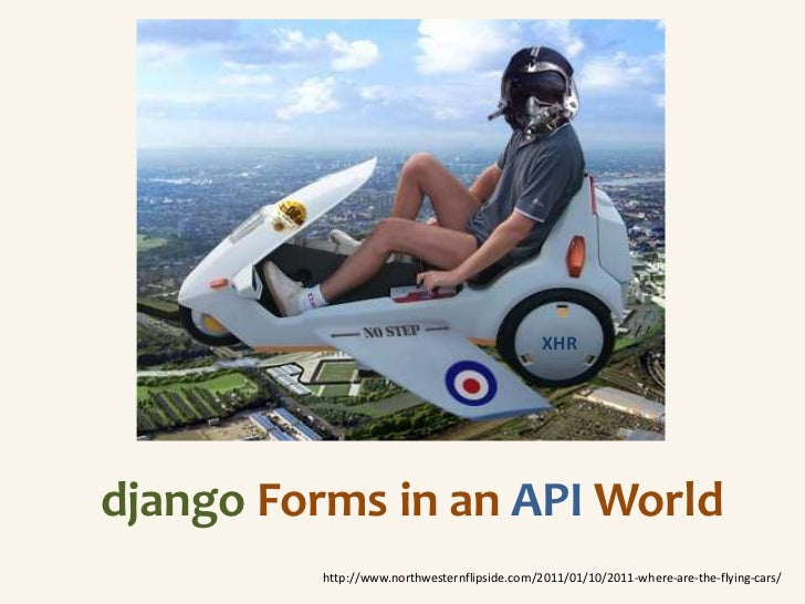 XHRdjango Forms in an API World          http://www.northwesternflipside.com/2011/01/10/2011-where-are-the-flying-cars/
