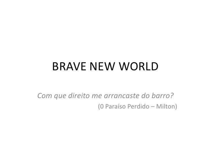 BRAVE NEW WORLD<br />Com que direito me arrancaste do barro?<br />(0 Paraíso Perdido – Milton)<br />