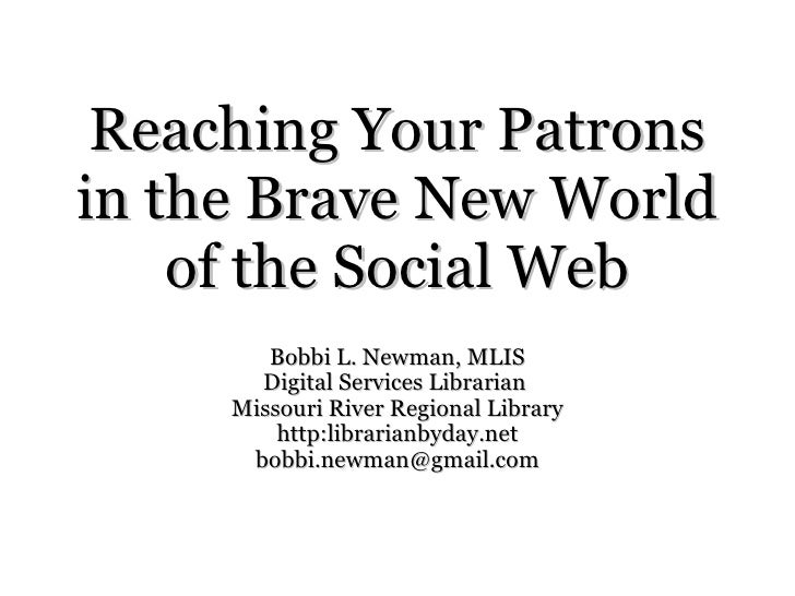 Reaching Your Patrons in the Brave New World of the Social Web Bobbi L. Newman, MLIS Digital Services Librarian  Missouri ...